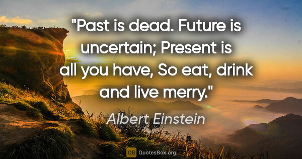 "Albert Einstein quote: ""Past is dead. Future is uncertain; Present is all you have, So..."""