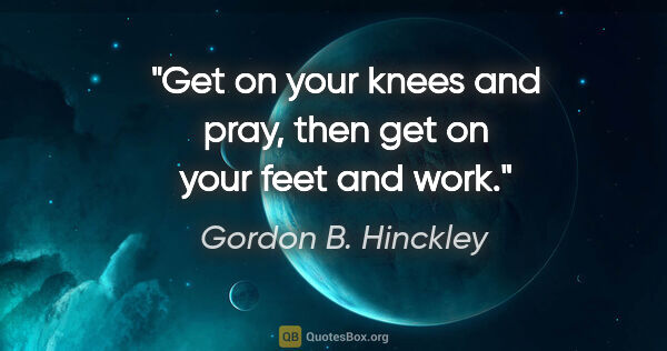 "Gordon B. Hinckley quote: ""Get on your knees and pray, then get on your feet and work."""
