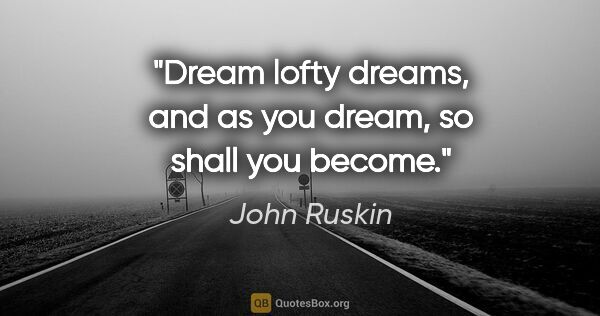 "John Ruskin quote: ""Dream lofty dreams, and as you dream, so shall you become."""