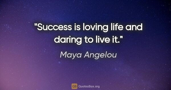 "Maya Angelou quote: ""Success is loving life and daring to live it."""