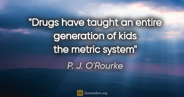 "P. J. O'Rourke quote: ""Drugs have taught an entire generation of kids the metric system"""