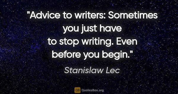 "Stanislaw Lec quote: ""Advice to writers: Sometimes you just have to stop writing...."""