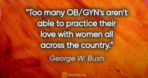 "George W. Bush quote: ""Too many OB/GYN's aren't able to practice their love with..."""
