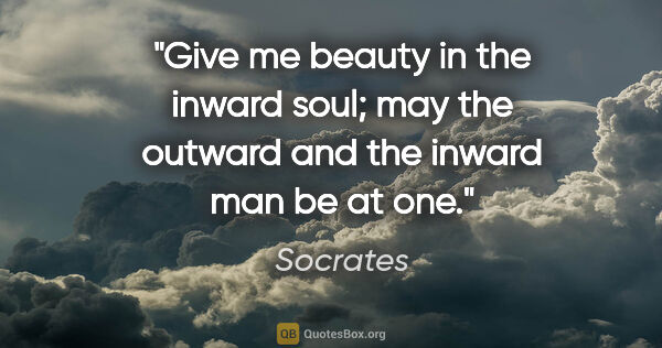 "Socrates quote: ""Give me beauty in the inward soul; may the outward and the..."""