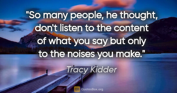 "Tracy Kidder quote: ""So many people, he thought, don't listen to the content of..."""
