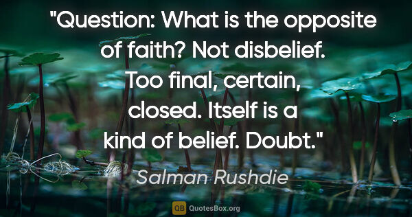 "Salman Rushdie quote: ""Question: What is the opposite of faith? Not disbelief. Too..."""