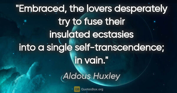 "Aldous Huxley quote: ""Embraced, the lovers desperately try to fuse their insulated..."""