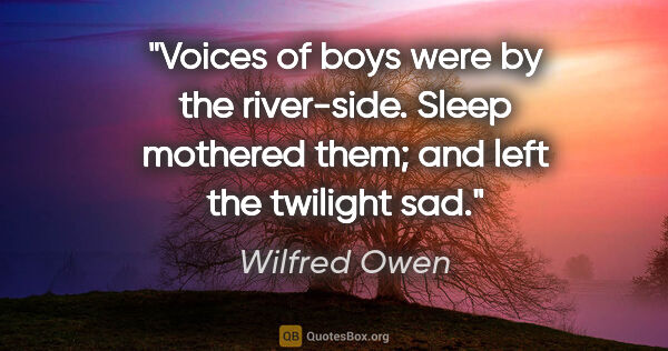 "Wilfred Owen quote: ""Voices of boys were by the river-side. Sleep mothered them;..."""