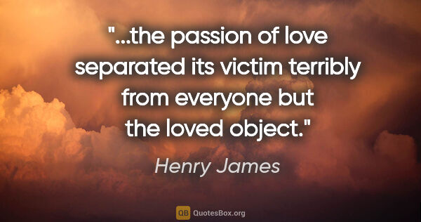 "Henry James quote: ""the passion of love separated its victim terribly from..."""