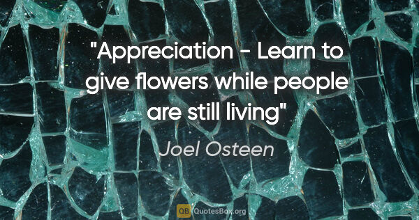 "Joel Osteen quote: ""Appreciation - Learn to give flowers while people are still..."""