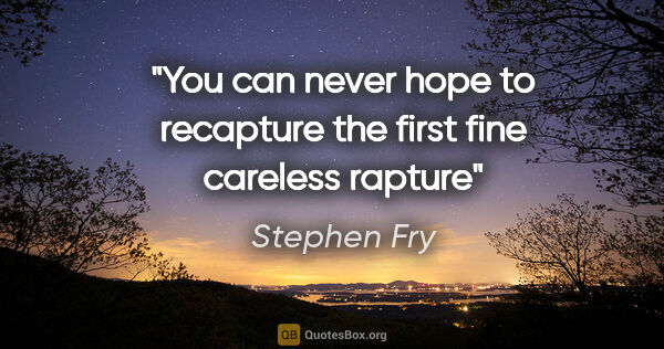 "Stephen Fry quote: ""You can never hope to recapture the first fine careless rapture"""