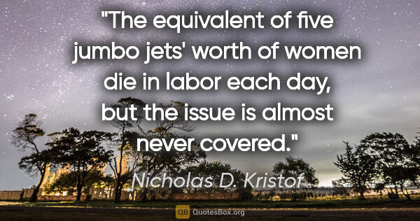 "Nicholas D. Kristof quote: ""The equivalent of five jumbo jets' worth of women die in labor..."""
