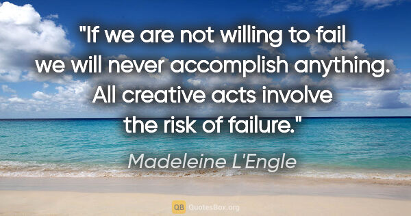 "Madeleine L'Engle quote: ""If we are not willing to fail we will never accomplish..."""