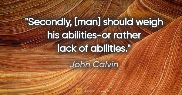 "John Calvin quote: ""Secondly, [man] should weigh his abilities-or rather lack of..."""