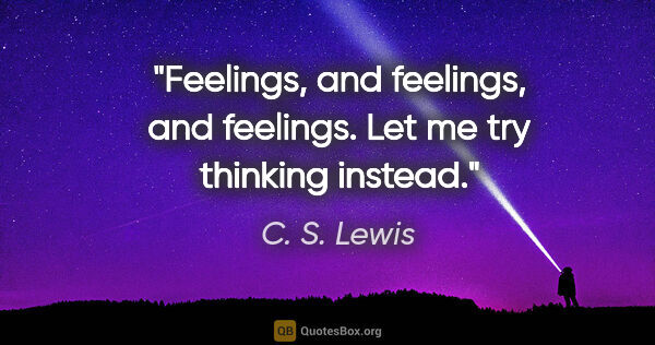 "C. S. Lewis quote: ""Feelings, and feelings, and feelings. Let me try thinking..."""