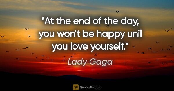 "Lady Gaga quote: ""At the end of the day, you won't be happy unil you love yourself."""