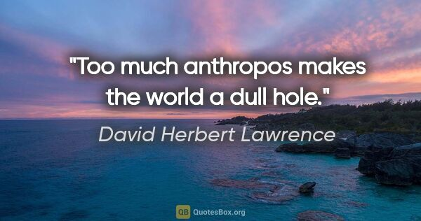 "David Herbert Lawrence quote: ""Too much anthropos makes the world a dull hole."""
