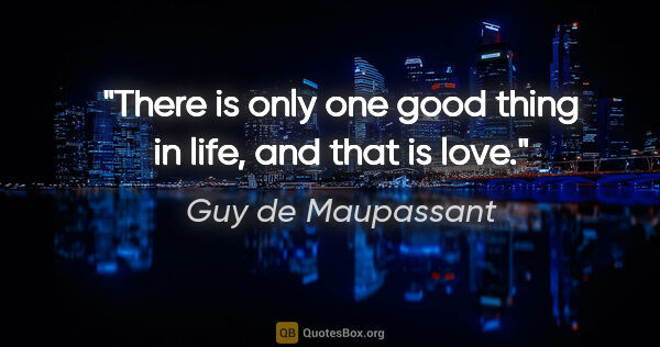 "Guy de Maupassant quote: ""There is only one good thing in life, and that is love."""