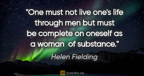 "Helen Fielding quote: ""One must not live one's life through men but must be complete..."""