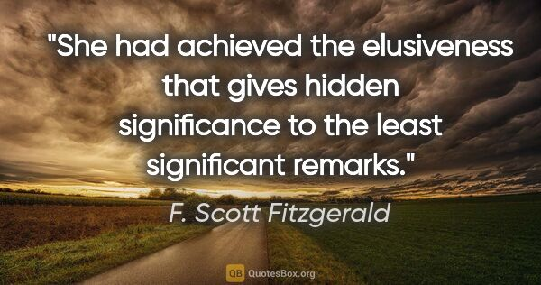 "F. Scott Fitzgerald quote: ""She had achieved the elusiveness that gives hidden..."""