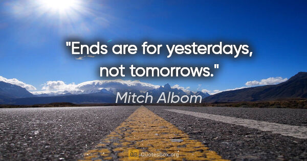 "Mitch Albom quote: ""Ends are for yesterdays, not tomorrows."""