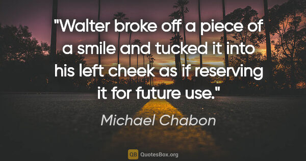 "Michael Chabon quote: ""Walter broke off a piece of a smile and tucked it into his..."""
