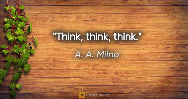 "A. A. Milne quote: ""Think, think, think."""