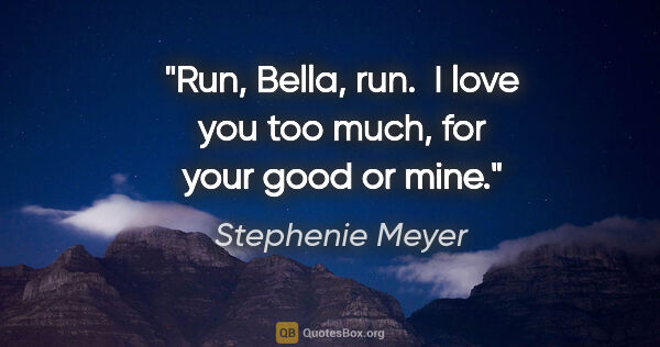 "Stephenie Meyer quote: ""Run, Bella, run.  I love you too much, for your good or mine."""