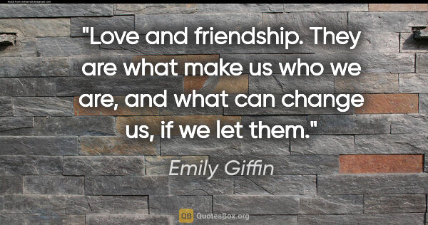 "Emily Giffin quote: ""Love and friendship. They are what make us who we are, and..."""