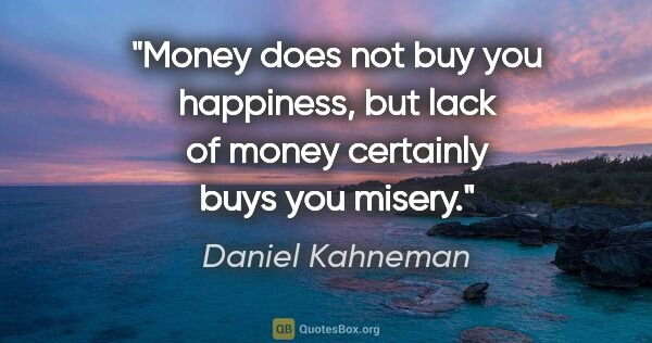 "Daniel Kahneman quote: ""Money does not buy you happiness, but lack of money certainly..."""