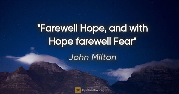 "John Milton quote: ""Farewell Hope, and with Hope farewell Fear"""