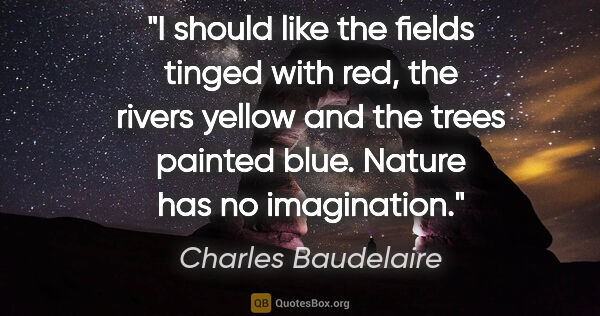 "Charles Baudelaire quote: ""I should like the fields tinged with red, the rivers yellow..."""