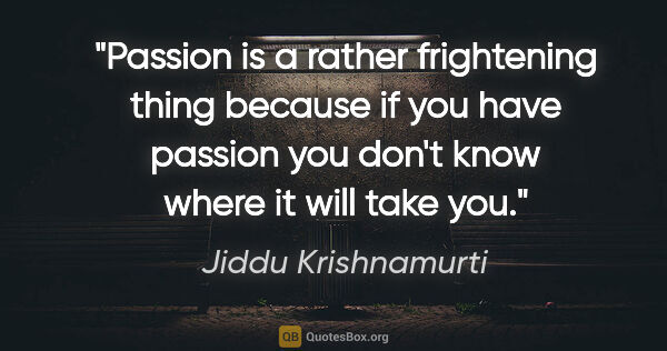 "Jiddu Krishnamurti quote: ""Passion is a rather frightening thing because if you have..."""