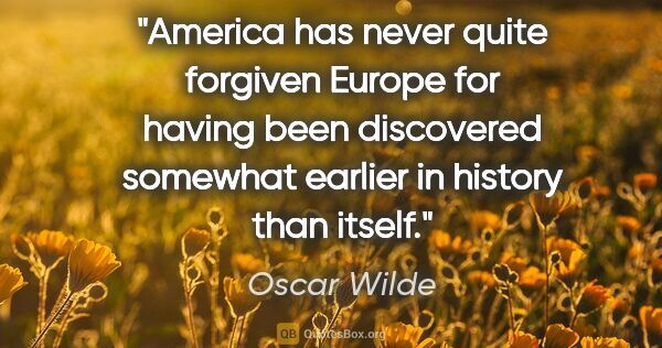 "Oscar Wilde quote: ""America has never quite forgiven Europe for having been..."""