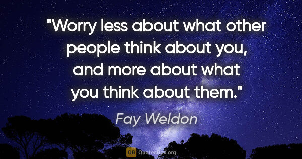 "Fay Weldon quote: ""Worry less about what other people think about you, and more..."""