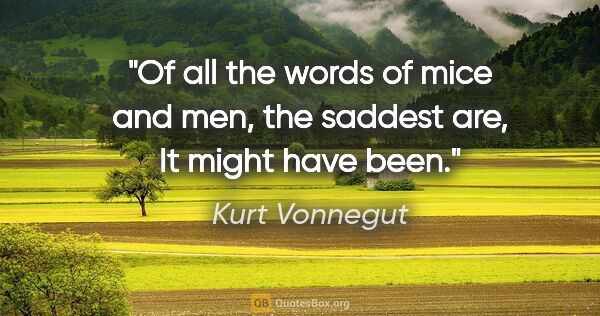 "Kurt Vonnegut quote: ""Of all the words of mice and men, the saddest are, ""It might..."""