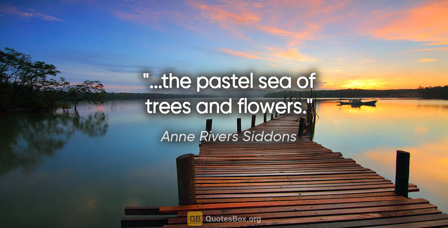 "Anne Rivers Siddons quote: ""...the pastel sea of trees and flowers."""