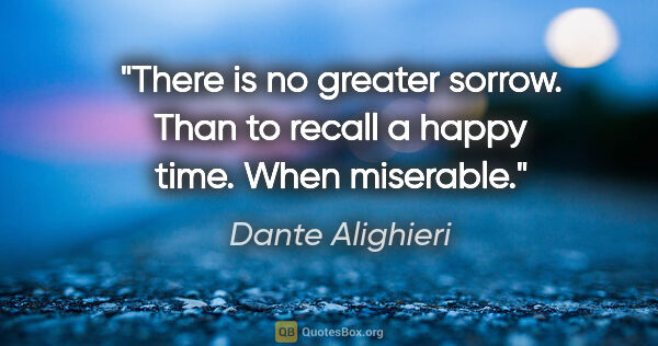 "Dante Alighieri quote: ""There is no greater sorrow. Than to recall a happy time. When..."""