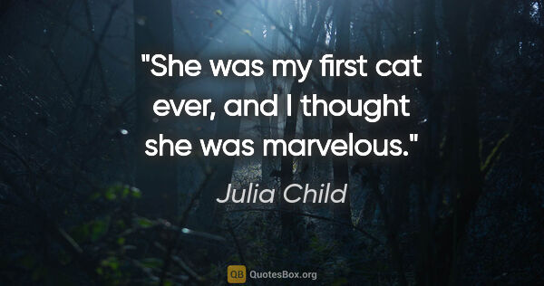 "Julia Child quote: ""She was my first cat ever, and I thought she was marvelous."""
