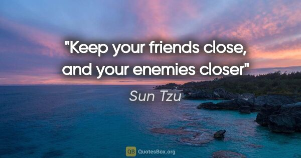 "Sun Tzu quote: ""Keep your friends close, and your enemies closer"""