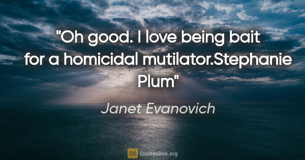 "Janet Evanovich quote: ""Oh good. I love being bait for a homicidal..."""