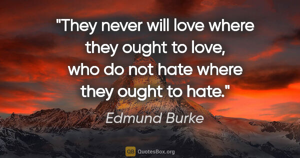 "Edmund Burke quote: ""They never will love where they ought to love, who do not hate..."""