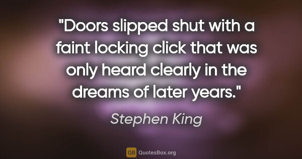 "Stephen King quote: ""Doors slipped shut with a faint locking click that was only..."""