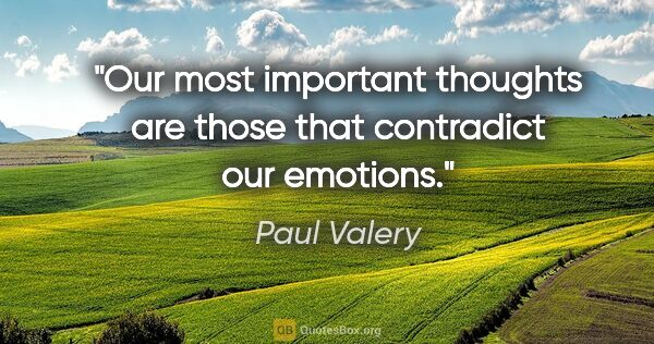 "Paul Valery quote: ""Our most important thoughts are those that contradict our..."""