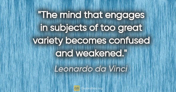 "Leonardo da Vinci quote: ""The mind that engages in subjects of too great variety becomes..."""