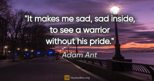 "Adam Ant quote: ""It makes me sad, sad inside, to see a warrior without his pride."""