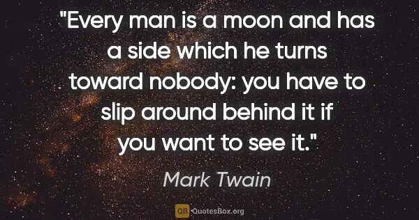 "Mark Twain quote: ""Every man is a moon and has a side which he turns toward..."""