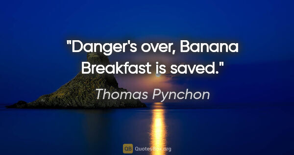 "Thomas Pynchon quote: ""Danger's over, Banana Breakfast is saved."""