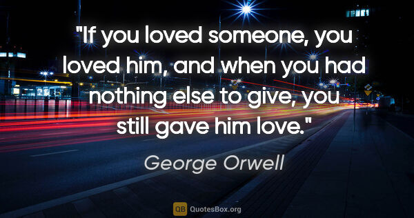 "George Orwell quote: ""If you loved someone, you loved him, and when you had nothing..."""