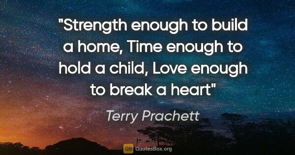 "Terry Prachett quote: ""Strength enough to build a home, Time enough to hold a child,..."""
